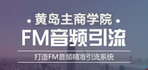 黄岛主《FM音频引流特训营1.0》亲身操作每天30-50量,转化超级高